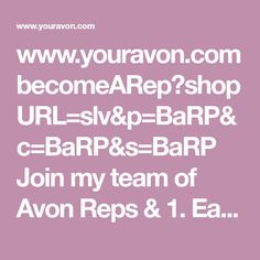 www.youravon.com becomeARep?shopURL=slv&p=BaRP&c=BaRP&s=BaRP Join my team of Avon Reps & 1. Earn 40% in your first 4 orders, with the potential of earning 50% on all orders.🍨 2. You can earn cash (residual income) every 2 weeks.💌 3. You have a (free) e-store that customers can order from 24-7, anywhere in the U.S.💻⌨ 4. Avon Partners with several companies (Sprint, Office Depot) earning you savings every month with phone and office supplies. 5. You have the opportunity to preview products…