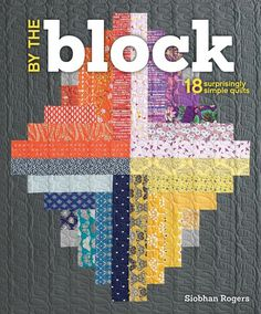 By the Block by Siobhan Rogers: Create quilts using easy quilt blocks | InterweaveStore.com