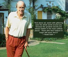 """""""And above all watch with glittering eyes the whole world around you because the greatest secrets are always hidden in the most unlikely places.  Those who don't believe in magic will never find it""""  Roald Dahl   #FaveQuote #Dahl #RoaldDahl #Matilda #BFG #HappyBirthdayRoaldDahl #HappyBirthday #Birthday #Author #Books #TheTwits #Quote #Quotes #Believe #Magic #PicOfTheDay #QuoteOfTheDay #Instagood #inspiration #Wisdom"""