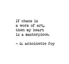 If chaos is a work of art, then my hearg is a masterpiece. - d.antoinette foy