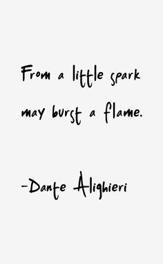 From a little spark may burst a flame.  -Dante  #dante