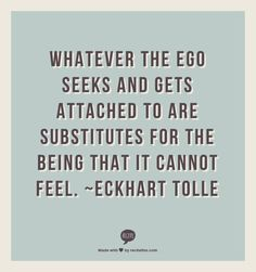 Whatever the ego seeks and gets attached to are substitutes for the Being that it cannot feel.  ~Eckhart Tolle