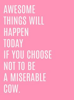 04a1ecd7a6b1 Awesome things will happen today if you choose not to be a miserable cow