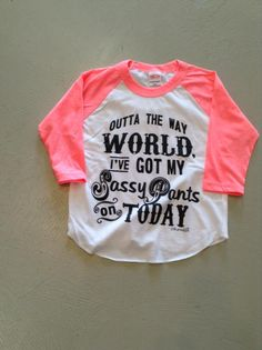 Outta the way WORLD I've got my sassy pants on TODAY- Toddler My Little Girl, Little Miss, My Baby Girl, Our Baby, Little Princess, Baby Love, Baby Girl Shirts, Kids Shirts, Fashion Moda