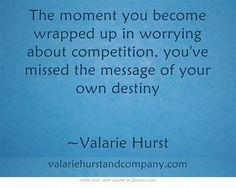 The moment you become wrapped up in worrying about competition, you've missed the message of your own destiny! Be YOU and the rest will fall in place.