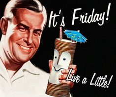 It's Friday!  Live a Little!