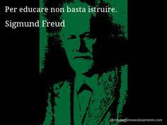 Aforisma di Sigmund Freud : Per educare non basta istruire.