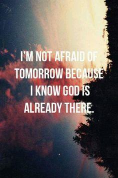 Não tenho medo do amanhã porque sei que Deus já lá está.