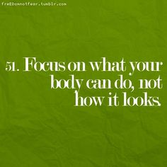 focus on what your body CAN do.. not on how it looks!!!!!!
