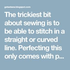 The trickiest bit about sewing is to be able to stitch in a straight or curved line. Perfecting this only comes with p...