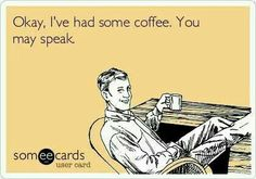 I've had coffee. You may speak.