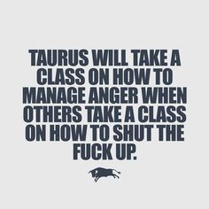 I'm Taurus.  Oh, god!! Take a class in shut the fuck up! DYING!