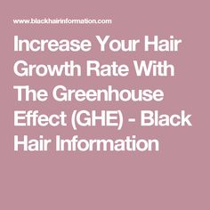 Increase Your Hair Growth Rate With The Greenhouse Effect (GHE) - Black Hair Information