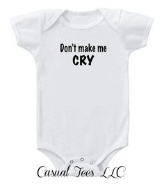 Hey, I found this really awesome Etsy listing at https://www.etsy.com/listing/162324132/dont-make-me-cry-funny-baby-bodysuit-for
