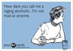 'How dare you call me a raging alcoholic!? I'm not mad at anyone.'