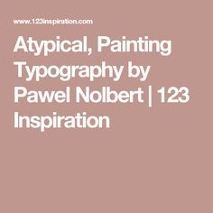 Atypical, Painting Typography by Pawel Nolbert | 123 Inspiration