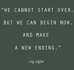 We cannot start over but we can begin now, and make a new ending - Zig Ziglar www.CareerFlexibility.Rocks