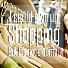 Quitting isn't in our vocabulary! #ShopTilYouDrop