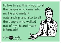 I'd like to say thank you to all the people who came into my life and made it outstanding, and also to all the people who walked out of my life and made it fantastic!