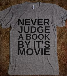 "Never Judge a Book By Its Movie T-Shirt<<Love the message, except ""it's"" has an apostrophe in it, when it SHOULD NOT"