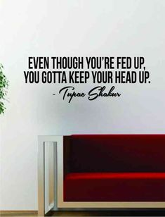 """Even though you're fed up, you gotta keep your head up."" — Tupac Shakur"