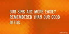 Quote by Democritus => Our sins are more easily remembered than our good deeds.