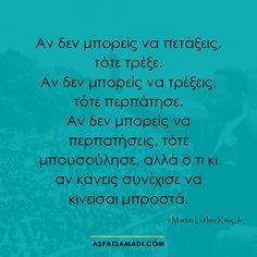 Αν δεν μπορείς να πετάξεις, τότε τρέξε.  Αν δεν μπορείς να τρέξεις, τότε περπάτησε.  Αν δεν μπορείς να περπατήσεις, τότε μπουσούλησε, αλλά ό,τι κι αν κάνεις συνέχισε να κινείσαι μπροστά.  #ρητό #ρητά #quote #quotes #success John Keats, Greek Quotes, King Jr, Martin Luther King, Pinterest Blog, Business Quotes, Poetry Quotes, Love Quotes, Quotes Quotes