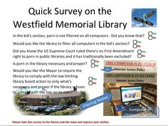 Quick Survey on the Westfield Memorial Library, Westfield, NJ. Asks if citizens are aware the library allows unfiltered Internet access in the children's section, if porn is necessary and proper in libraries, and if they want the town to intervene with the lawlessness. I created this. Anyone may use it for any reason.  Attribution would be appreciated.