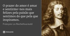 O prazer do amor é amar e sentirmo-nos mais felizes pela paixão que sentimos do que pela que inspiramos. — François La Rochefoucauld