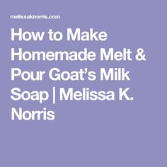 How to Make Homemade Melt & Pour Goat's Milk Soap | Melissa K. Norris