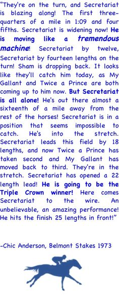 "Secretariat Belmont Race Call... Every time I watch it on Youtube I always cry when they say, ""He's moving like a tremendous machine!"" IF YOU HAVENT SEEN IT WATCH IT!! there is so much power that this horse had."
