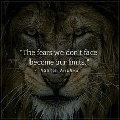 The fears we don't face become are limits.
