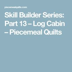 Skill Builder Series: Part 13 – Log Cabin – Piecemeal Quilts