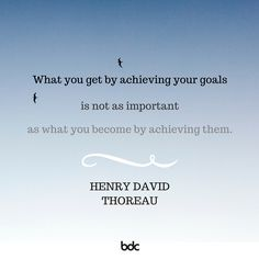 """Quote of the day. """"What you get by achieving your goals is not as important as what you become by achieving them."""" - Henry David Thoreau"""