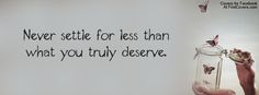 Never settle for less than what you truly deserve!