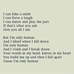 Human by Christina Perri. I can hold my breath. I can bite my tongue. I can stay awake for days. If that's what you want. Be your number one. I can fake a smile. I can force a laugh. I can dance and play the part. If that's what you ask. Give you all I am. I can do it. I can do it. I can do it. But I'm only human. And I bleed when I fall down. I'm only human. And I crash and I break down. Your words in my head, knives in my heart. You build me up and then I fall apart. 'Cause I'm only human…
