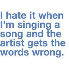 I hate it when I'm singing a song......