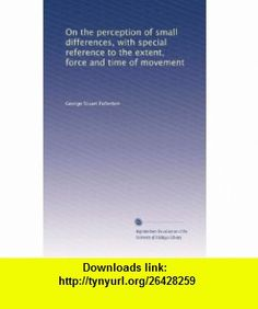 On the perception of small differences, with special reference to the extent, force and time of movement George Stuart Fullerton ,   ,  , ASIN: B00313JWQQ , tutorials , pdf , ebook , torrent , downloads , rapidshare , filesonic , hotfile , megaupload , fileserve