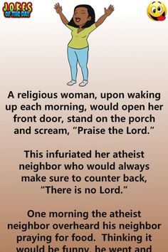 """A religious woman, upon waking up each morning. would open her front door, stand on the porch and scream, """"Praise the Lord."""" This infuriated her atheist neighbor who would always make sure to counter back. Funny Long Jokes, Funny English Jokes, Clean Funny Jokes, Funny Jokes For Adults, Funny Quotes, Funny Mom Humor, Funny Stuff, Crazy Humor, Funny Laugh"""