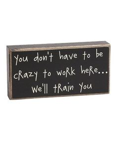 Look what I found on #zulily! 'Crazy to Work Here' Box Sign #zulilyfinds