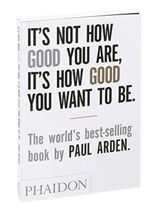 It's Not How Good You Are, It's How Good You Want to Be: The world's best selling book by Paul Arden http://www.amazon.com/dp/0714843377/ref=cm_sw_r_pi_dp_wa6Rvb06S4DDD