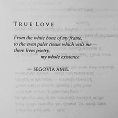 True Love From the white bone of my frame, to the even paler tissue which veils me - there lives poetry, my whole existence - Segovia Amil