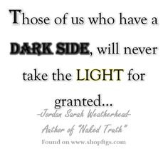 Those of us who have a Dark Side, will never take the Light for granted.... Jordan Sarah Weatherhead