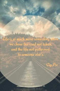 Life is so much more rewarding when we chose the road not taken and the life not patterned to someone else's.