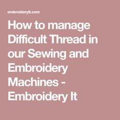 How to manage Difficult Thread in our Sewing and Embroidery Machines - Embroidery It