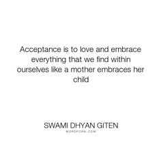 """Swami Dhyan Giten - """"Acceptance is to love and embrace everything that we find within ourselves like a..."""". acceptance, spirituality, meditation, mother, child, love"""
