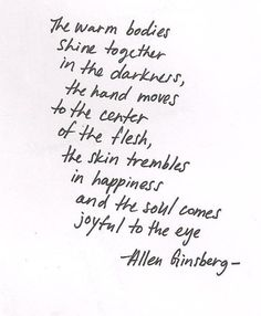 """""""the warm bodies shine together in the darkness ..."""" -Allan Ginsberg"""