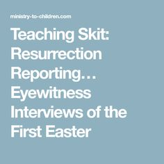 Teaching Skit: Resurrection Reporting… Eyewitness Interviews of the First Easter