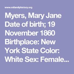 Myers, Mary Jane Date of birth; 19 November 1860 Birthplace: New York State Color: White Sex: Female Widow Date of death: 16 October 1942 Place: Bay County, Michigan Age 81 years 10 months 27 days Buried: Oak ridge Cemetery, Bay City, Michigan Husband: Samuel Myers Father: Welcome Eddy born: New York Mother: Mary Jane Herman Born: New York Informant: Mrs. Wm. Davis