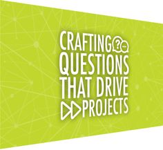Crafting Questions That Drive Projects